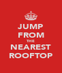 JUMP FROM THE NEAREST ROOFTOP - Personalised Poster A4 size