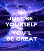 JUST BE  YOURSELF AND  YOU'L BE GREAT - Personalised Poster A4 size