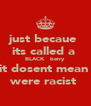just becaue  its called a  BLACK   berry  it dosent mean  were racist  - Personalised Poster A4 size