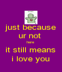 just because ur not  here it still means i love you - Personalised Poster A4 size