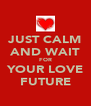 JUST CALM AND WAIT FOR YOUR LOVE FUTURE - Personalised Poster A4 size