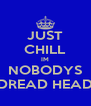 JUST CHILL IM NOBODYS DREAD HEAD - Personalised Poster A4 size
