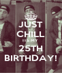 JUST CHILL ITS MY  25TH BIRTHDAY! - Personalised Poster A4 size