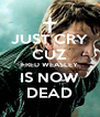 JUST CRY CUZ FRED WEASLEY IS NOW DEAD - Personalised Poster A4 size