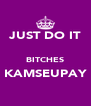 JUST DO IT  BITCHES KAMSEUPAY ♥ - Personalised Poster A4 size
