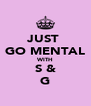 JUST  GO MENTAL WITH S & G - Personalised Poster A4 size
