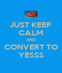 JUST KEEP CALM AND CONVERT TO YESSS - Personalised Poster A4 size