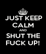 JUST KEEP CALM AND SHUT THE FUCK UP! - Personalised Poster A4 size