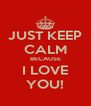 JUST KEEP CALM BECAUSE I LOVE YOU! - Personalised Poster A4 size