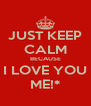 JUST KEEP CALM BECAUSE I LOVE YOU ME!* - Personalised Poster A4 size