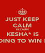 JUST KEEP CALM BECAUSE KESHA* IS GOING TO WIN B-) - Personalised Poster A4 size