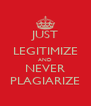 JUST LEGITIMIZE AND NEVER PLAGIARIZE - Personalised Poster A4 size