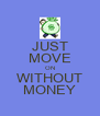 JUST MOVE ON WITHOUT MONEY - Personalised Poster A4 size
