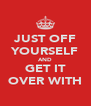 JUST OFF YOURSELF AND GET IT OVER WITH - Personalised Poster A4 size