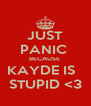 JUST PANIC  BECAUSE  KAYDE IS   STUPID <3 - Personalised Poster A4 size