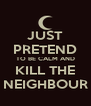 JUST PRETEND TO BE CALM AND KILL THE NEIGHBOUR - Personalised Poster A4 size