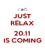 JUST RELAX  20.11 IS COMING - Personalised Poster A4 size