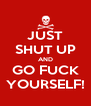 JUST SHUT UP AND GO FUCK YOURSELF! - Personalised Poster A4 size