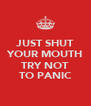JUST SHUT YOUR MOUTH  TRY NOT TO PANIC - Personalised Poster A4 size