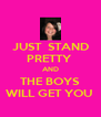 JUST  STAND PRETTY  AND THE BOYS WILL GET YOU  - Personalised Poster A4 size