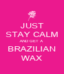 JUST STAY CALM AND GET A BRAZILIAN WAX - Personalised Poster A4 size