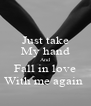 Just take My hand And Fall in love With me again  - Personalised Poster A4 size