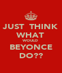 JUST  THINK WHAT WOULD BEYONCE DO?? - Personalised Poster A4 size