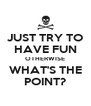 JUST TRY TO HAVE FUN OTHERWISE WHAT'S THE POINT? - Personalised Poster A4 size
