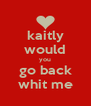 kaitly would you go back whit me - Personalised Poster A4 size