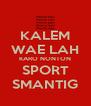KALEM WAE LAH KARO NONTON SPORT SMANTIG - Personalised Poster A4 size