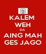 KALEM  WEH DA  AING MAH GES JAGO - Personalised Poster A4 size
