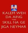 KALEM WEH DA AING MAH SKILL NA GE JIGA NEYMAR - Personalised Poster A4 size