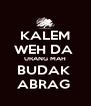 KALEM WEH DA  URANG MAH BUDAK  ABRAG  - Personalised Poster A4 size