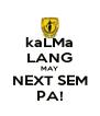 kaLMa LANG MAY NEXT SEM PA! - Personalised Poster A4 size