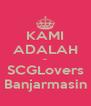 KAMI ADALAH ~ SCGLovers Banjarmasin - Personalised Poster A4 size
