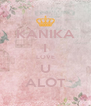 KANIKA I LOVE U ALOT - Personalised Poster A4 size