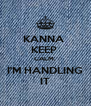 KANNA  KEEP  CALM. I'M HANDLING IT - Personalised Poster A4 size