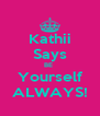 Kathii Says BE  Yourself ALWAYS! - Personalised Poster A4 size