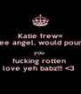 Katie frew= wee angel, would pound you  fucking rotten  love yeh babz!!! <3  - Personalised Poster A4 size