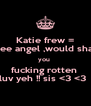 Katie frew = wee angel ,would shag you  fucking rotten  luv yeh !! sis <3 <3   - Personalised Poster A4 size