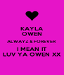 KAYLA OWEN ALWAYZ & FOREVER I MEAN IT LUV YA OWEN XX - Personalised Poster A4 size