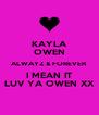 KAYLA OWEN ALWAYZ & FOREVER I MEAN IT LUV YA OWEN XX - Personalised Poster A4 size
