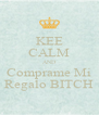 KEE CALM AND Comprame Mi Regalo BITCH - Personalised Poster A4 size