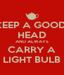KEEP A GOOD  HEAD AND ALWAYS CARRY A LIGHT BULB - Personalised Poster A4 size