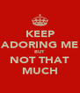 KEEP ADORING ME BUT NOT THAT MUCH - Personalised Poster A4 size