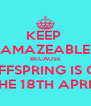 KEEP  AMAZEABLE BECAUSE  OFFSPRING IS ON THE 18TH APRIL - Personalised Poster A4 size