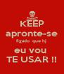 KEEP apronte-se figado  que hj  eu vou  TE USAR !! - Personalised Poster A4 size