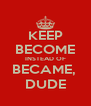 KEEP BECOME INSTEAD OF BECAME,  DUDE - Personalised Poster A4 size