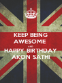 KEEP BEING AWESOME  AND HAPPY BIRTHDAY AKON SATHI - Personalised Poster A4 size
