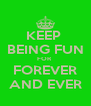 KEEP  BEING FUN FOR  FOREVER AND EVER - Personalised Poster A4 size